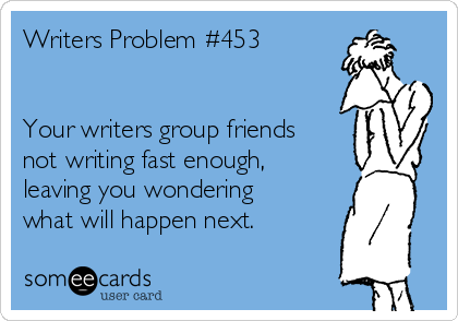 writers-problem-453-your-writers-group-friends-not-writing-fast-enough-leaving-you-wondering-what-will-happen-next-95963